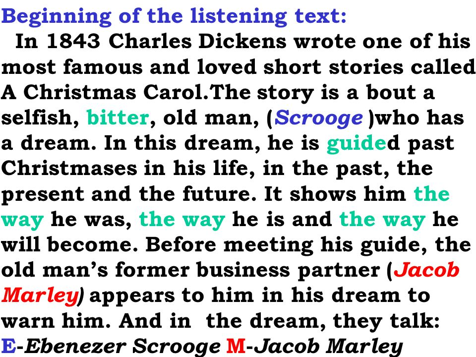 Beginning of the listening text: In 1843 Charles Dickens wrote one of his most famous and loved short stories called A Christmas Carol.The story is a bout a selfish, bitter, old man, ( Scrooge )who has a dream.