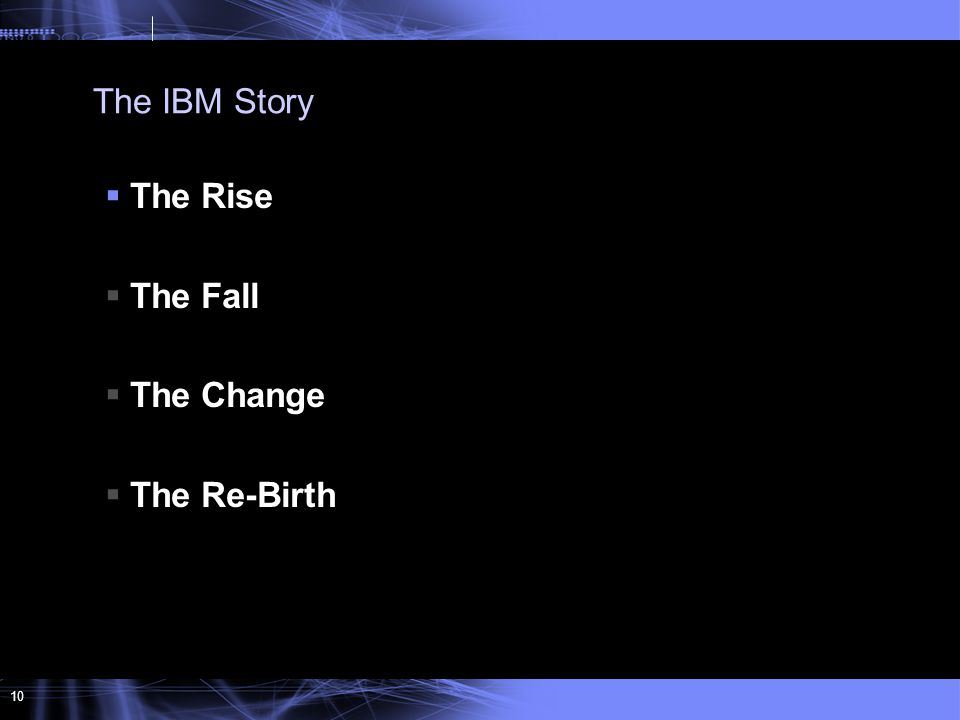 10  The Rise  The Fall  The Change  The Re-Birth The IBM Story