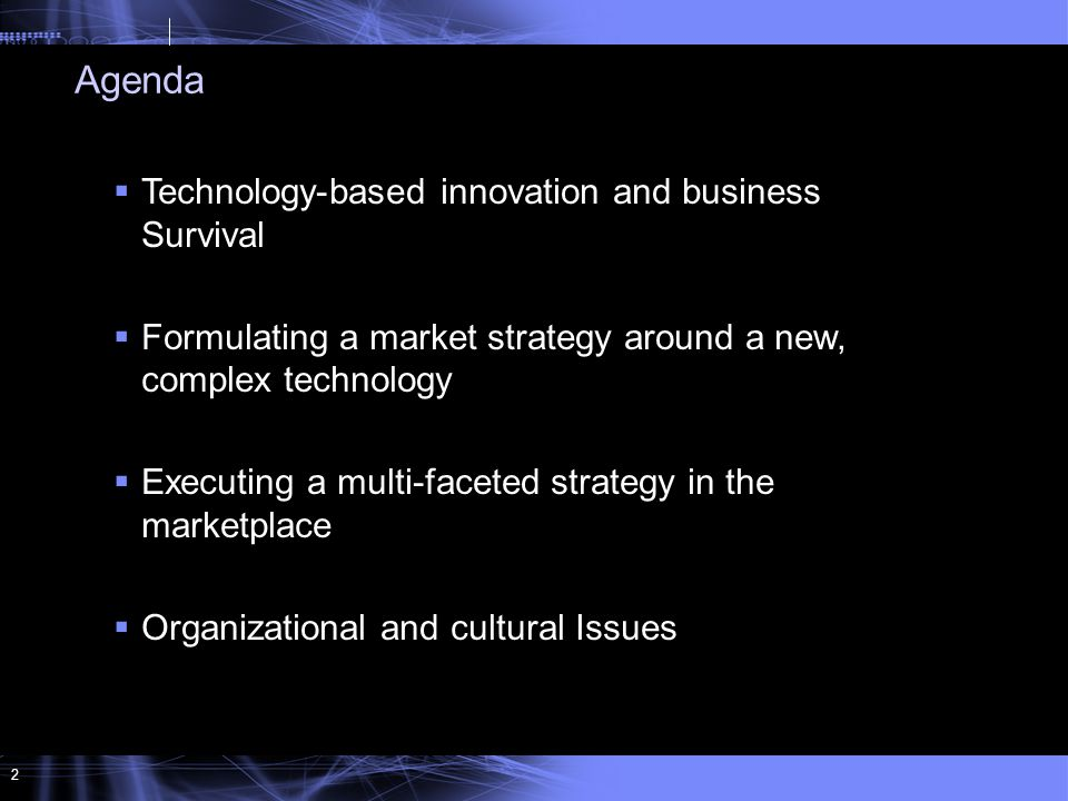 2  Technology-based innovation and business Survival  Formulating a market strategy around a new, complex technology  Executing a multi-faceted strategy in the marketplace  Organizational and cultural Issues Agenda