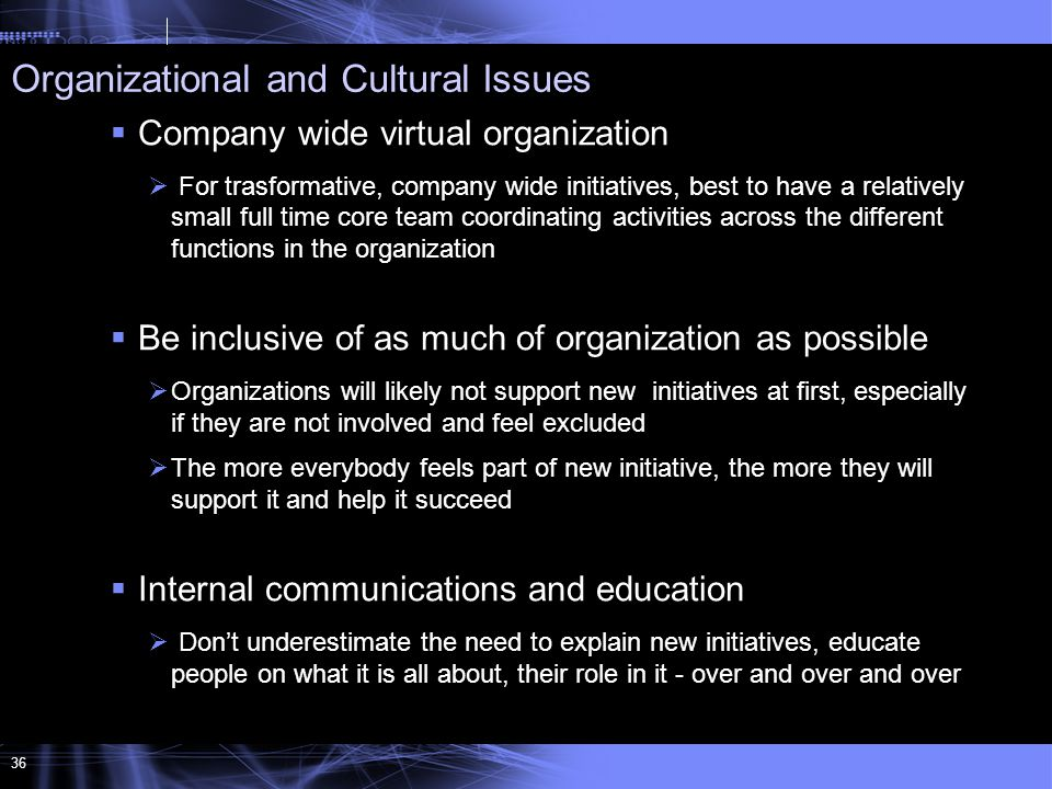 36  Company wide virtual organization  For trasformative, company wide initiatives, best to have a relatively small full time core team coordinating activities across the different functions in the organization  Be inclusive of as much of organization as possible  Organizations will likely not support new initiatives at first, especially if they are not involved and feel excluded  The more everybody feels part of new initiative, the more they will support it and help it succeed  Internal communications and education  Don't underestimate the need to explain new initiatives, educate people on what it is all about, their role in it - over and over and over Organizational and Cultural Issues