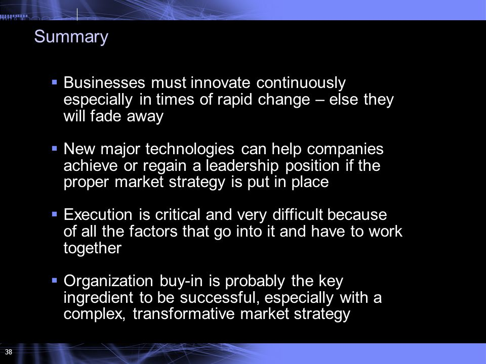 38  Businesses must innovate continuously especially in times of rapid change – else they will fade away  New major technologies can help companies achieve or regain a leadership position if the proper market strategy is put in place  Execution is critical and very difficult because of all the factors that go into it and have to work together  Organization buy-in is probably the key ingredient to be successful, especially with a complex, transformative market strategy Summary