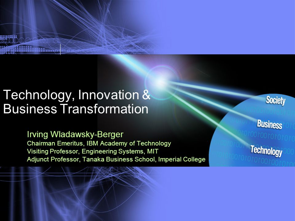 Technology, Innovation & Business Transformation Irving Wladawsky-Berger Chairman Emeritus, IBM Academy of Technology Visiting Professor, Engineering Systems, MIT Adjunct Professor, Tanaka Business School, Imperial College