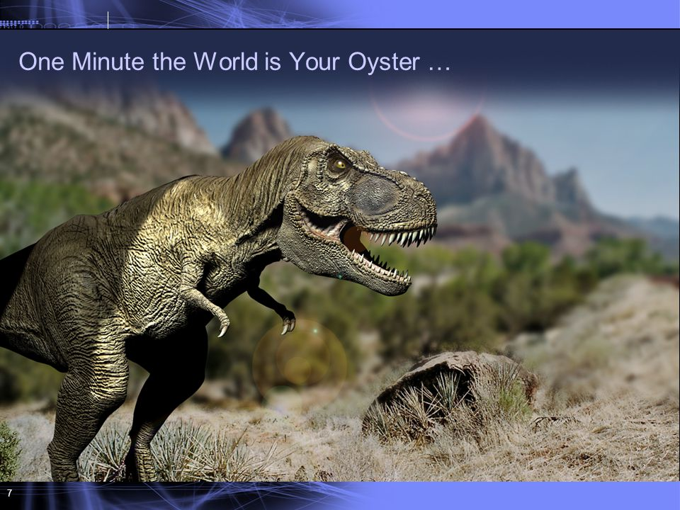 7 One Minute the World is Your Oyster …