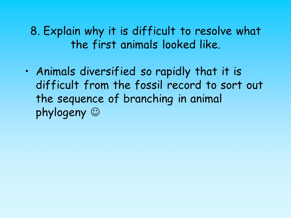 8. Explain why it is difficult to resolve what the first animals looked like. Animals diversified so rapidly that it is difficult from the fossil reco