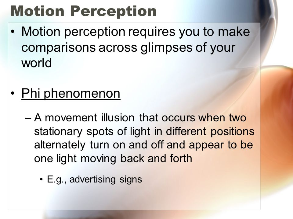 Motion Perception Motion perception requires you to make comparisons across glimpses of your world Phi phenomenon –A movement illusion that occurs when two stationary spots of light in different positions alternately turn on and off and appear to be one light moving back and forth E.g., advertising signs