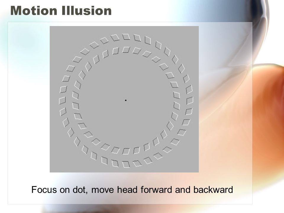 Motion Illusion Focus on dot, move head forward and backward