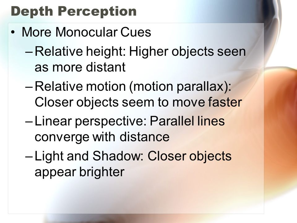 Depth Perception More Monocular Cues –Relative height: Higher objects seen as more distant –Relative motion (motion parallax): Closer objects seem to move faster –Linear perspective: Parallel lines converge with distance –Light and Shadow: Closer objects appear brighter