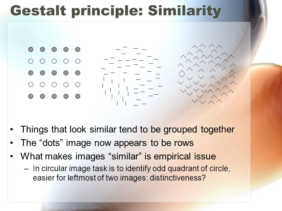 Gestalt principle: Similarity Things that look similar tend to be grouped together The dots image now appears to be rows What makes images similar is empirical issue –In circular image task is to identify odd quadrant of circle, easier for leftmost of two images: distinctiveness?