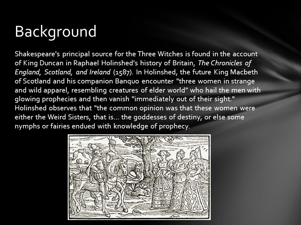 Shakespeare s principal source for the Three Witches is found in the account of King Duncan in Raphael Holinshed s history of Britain, The Chronicles of England, Scotland, and Ireland (1587).