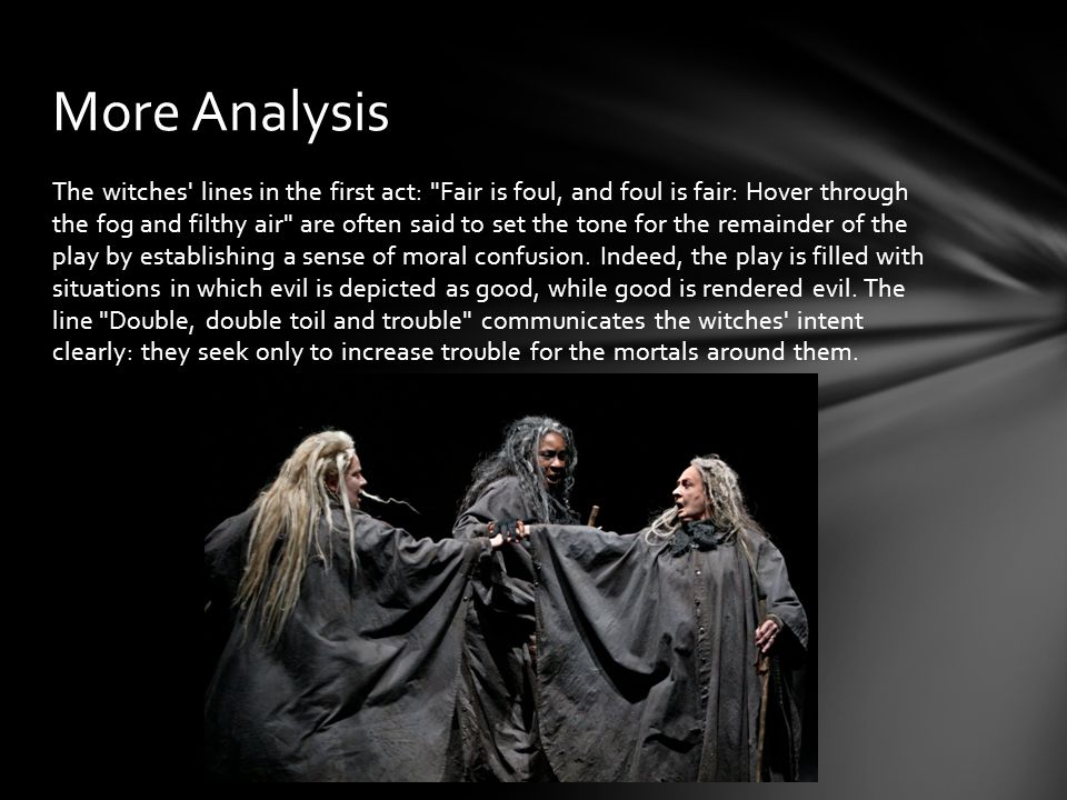 The witches lines in the first act: Fair is foul, and foul is fair: Hover through the fog and filthy air are often said to set the tone for the remainder of the play by establishing a sense of moral confusion.
