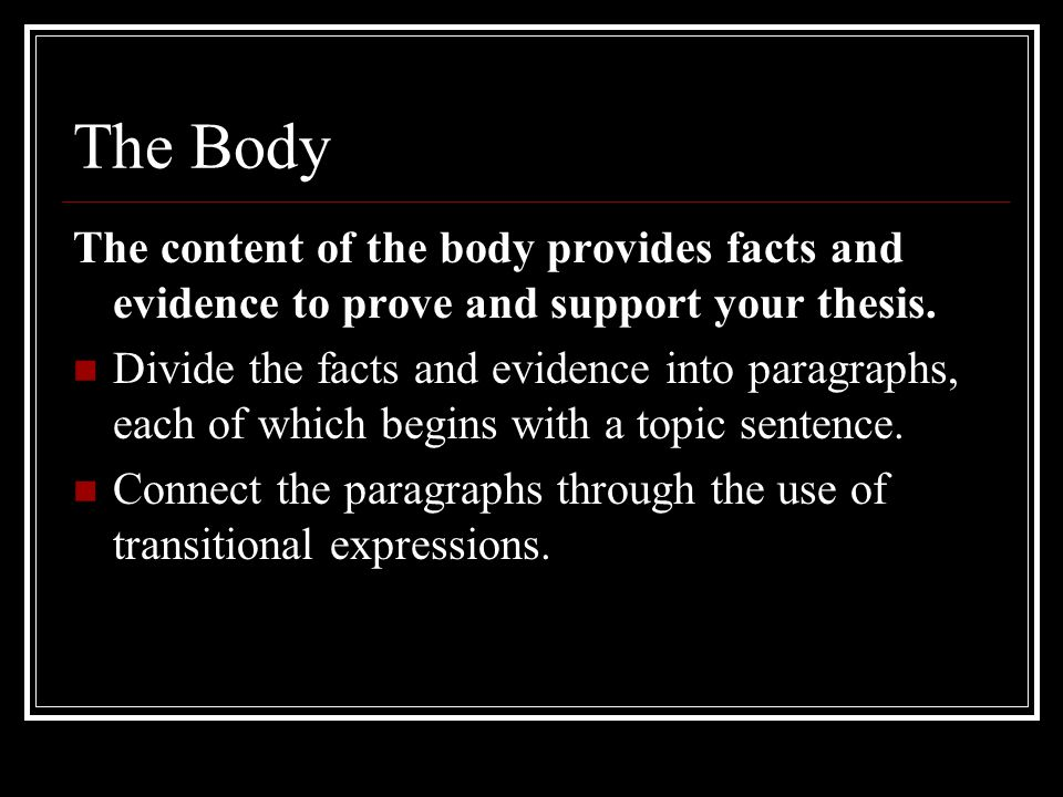 The Body The content of the body provides facts and evidence to prove and support your thesis.