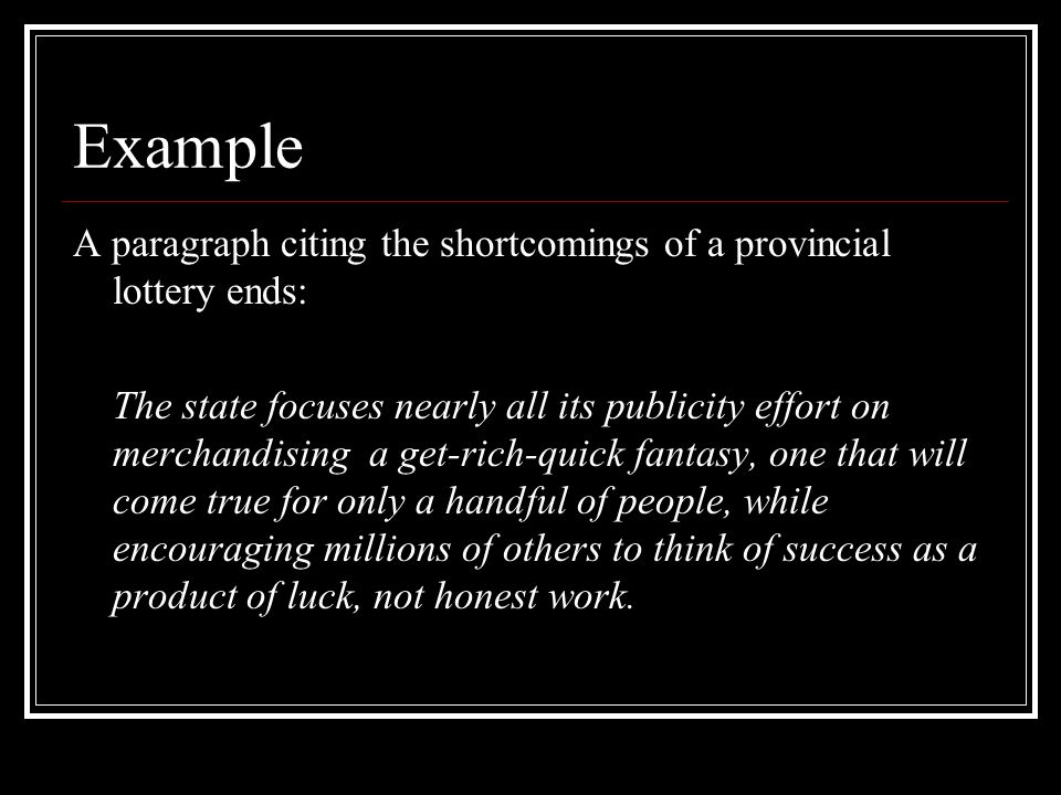 Example A paragraph citing the shortcomings of a provincial lottery ends: The state focuses nearly all its publicity effort on merchandising a get-rich-quick fantasy, one that will come true for only a handful of people, while encouraging millions of others to think of success as a product of luck, not honest work.