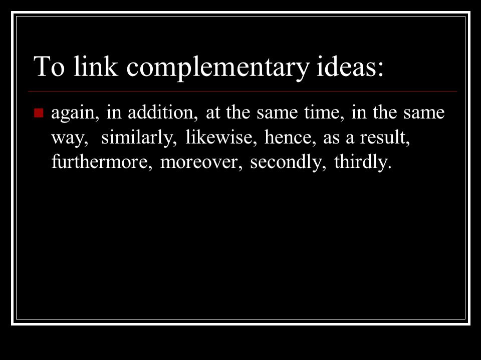 To link complementary ideas: again, in addition, at the same time, in the same way, similarly, likewise, hence, as a result, furthermore, moreover, secondly, thirdly.