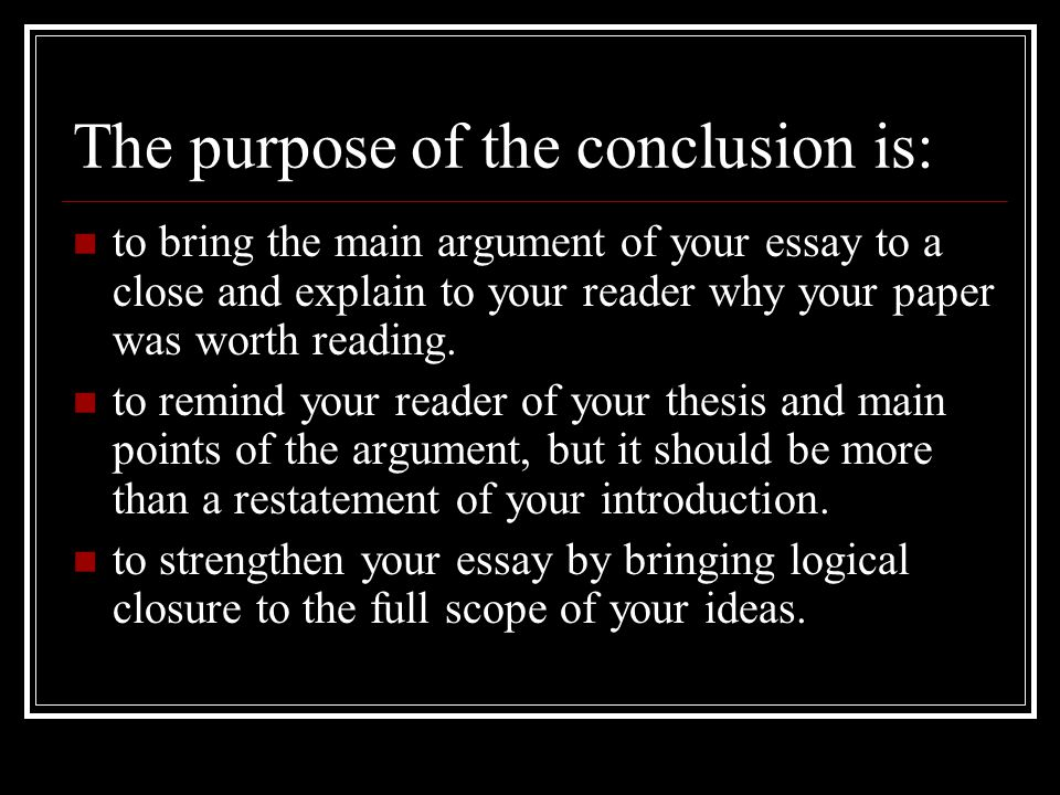 The purpose of the conclusion is: to bring the main argument of your essay to a close and explain to your reader why your paper was worth reading.