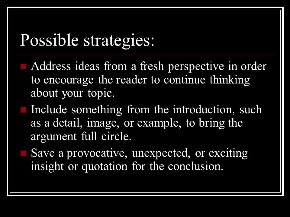 Possible strategies: Address ideas from a fresh perspective in order to encourage the reader to continue thinking about your topic.