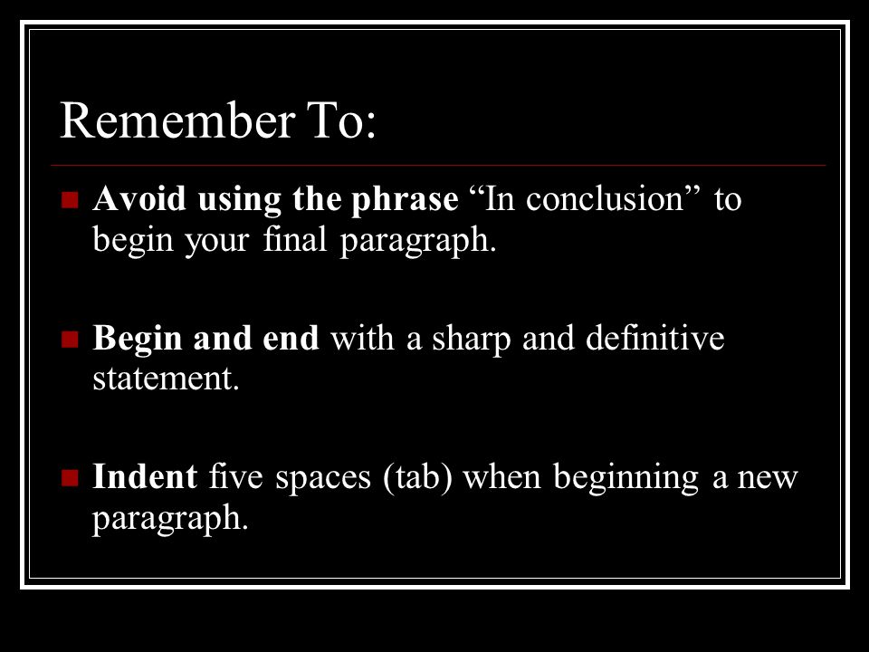 Remember To: Avoid using the phrase In conclusion to begin your final paragraph.