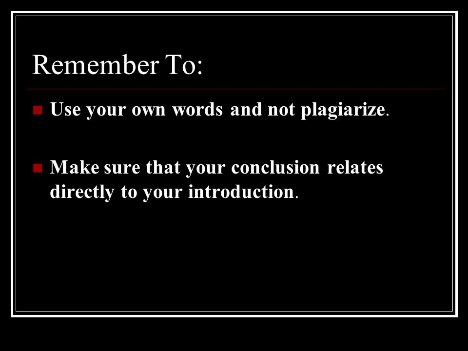 Remember To: Use your own words and not plagiarize.