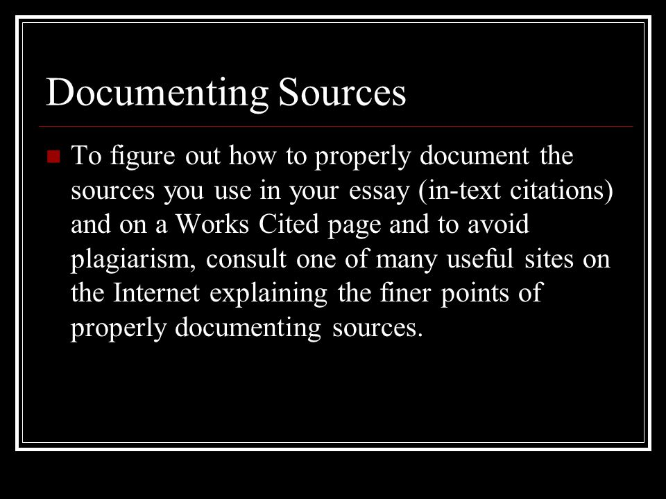 Documenting Sources To figure out how to properly document the sources you use in your essay (in-text citations) and on a Works Cited page and to avoid plagiarism, consult one of many useful sites on the Internet explaining the finer points of properly documenting sources.