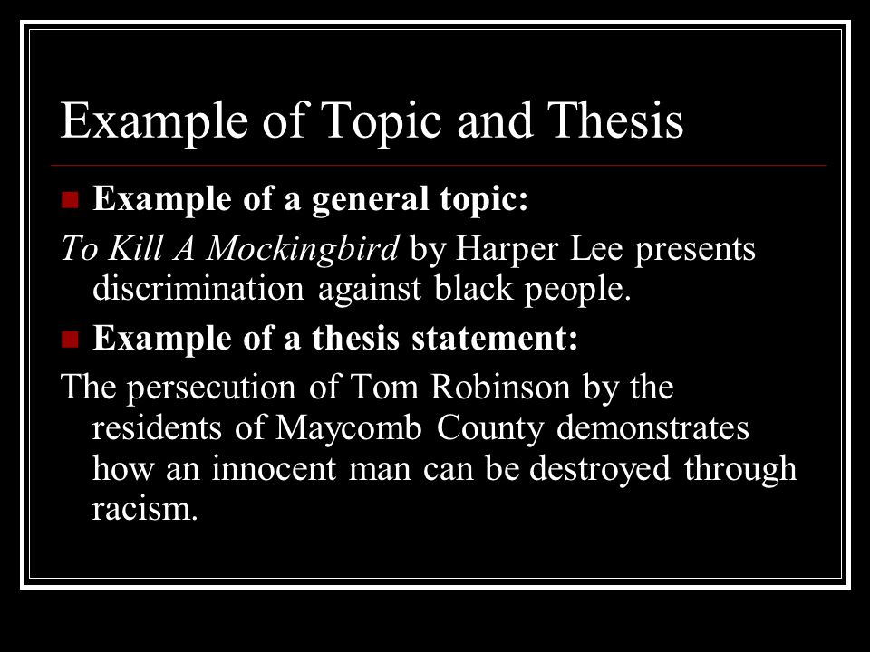 Example of Topic and Thesis Example of a general topic: To Kill A Mockingbird by Harper Lee presents discrimination against black people.
