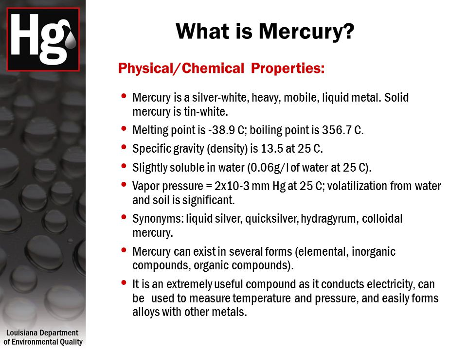 What is Mercury? Physical/Chemical Properties: Mercury is a silver-white, heavy, mobile, liquid metal. Solid mercury is tin-white. Melting point is -3