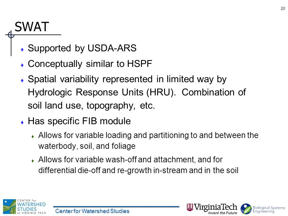 SWAT  Supported by USDA-ARS  Conceptually similar to HSPF  Spatial variability represented in limited way by Hydrologic Response Units (HRU).