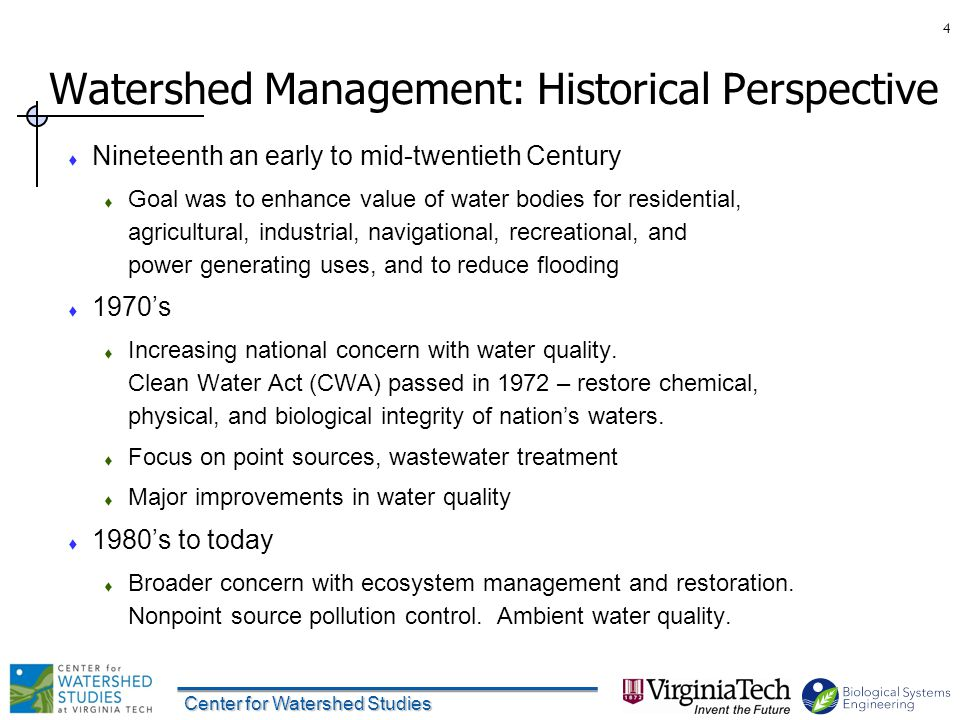 Center for Watershed Studies Watershed Management: Historical Perspective  Nineteenth an early to mid-twentieth Century  Goal was to enhance value of water bodies for residential, agricultural, industrial, navigational, recreational, and power generating uses, and to reduce flooding  1970's  Increasing national concern with water quality.