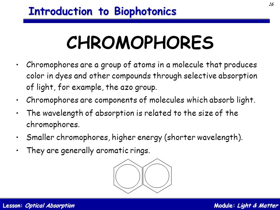 Module: Light & MatterLesson: Optical Absorption 16 Introduction to Biophotonics CHROMOPHORES Chromophores are a group of atoms in a molecule that pro