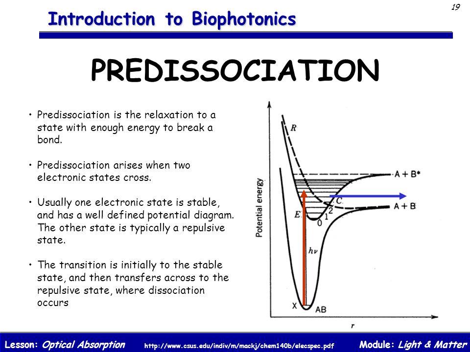 Module: Light & MatterLesson: Optical Absorption 19 Introduction to Biophotonics PREDISSOCIATION http://www.csus.edu/indiv/m/mackj/chem140b/elecspec.pdf Predissociation is the relaxation to a state with enough energy to break a bond.