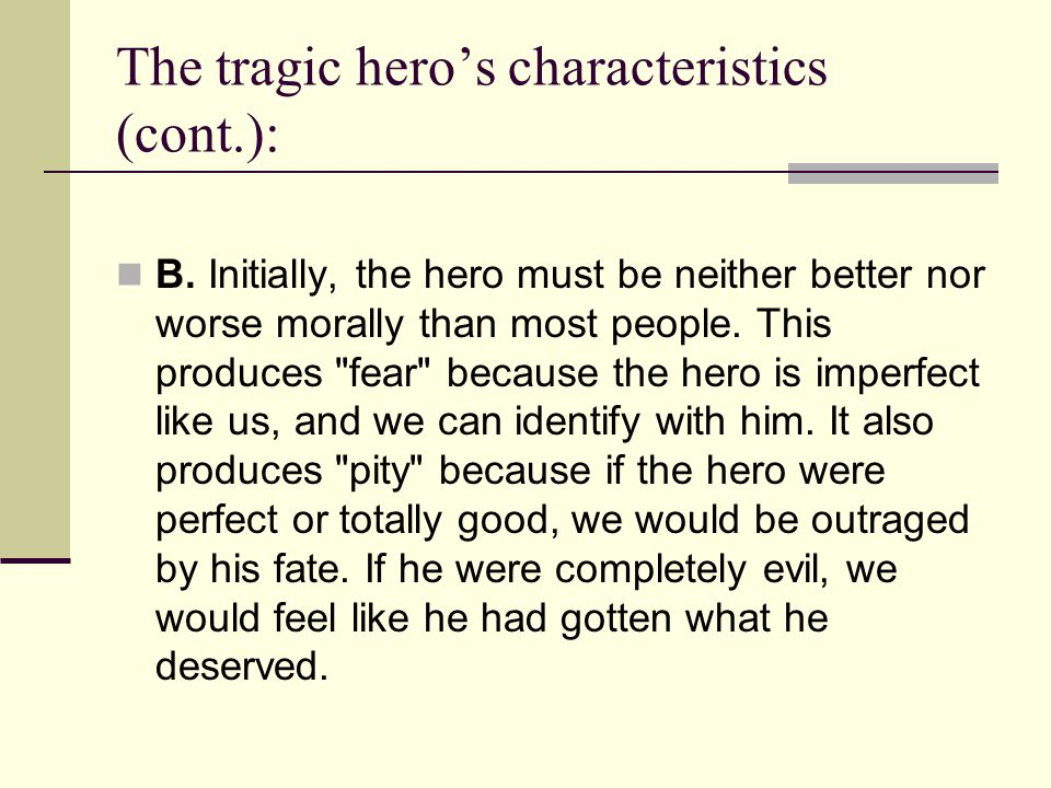 The tragic hero's characteristics (cont.): B. Initially, the hero must be neither better nor worse morally than most people. This produces