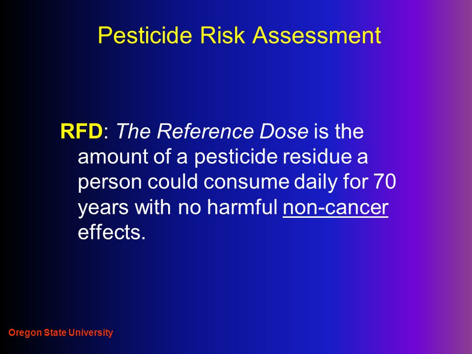 Oregon State University Pesticide Risk Assessment RFD: The Reference Dose is the amount of a pesticide residue a person could consume daily for 70 years with no harmful non-cancer effects.
