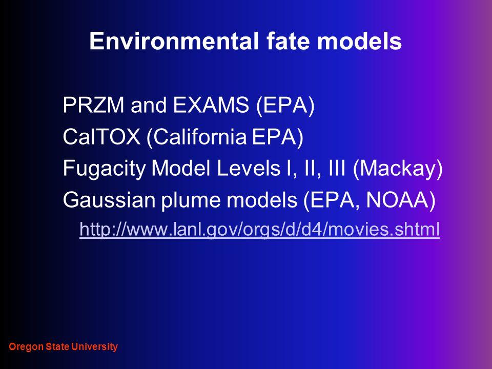 Oregon State University Environmental fate models PRZM and EXAMS (EPA) CalTOX (California EPA) Fugacity Model Levels I, II, III (Mackay) Gaussian plume models (EPA, NOAA) http://www.lanl.gov/orgs/d/d4/movies.shtml
