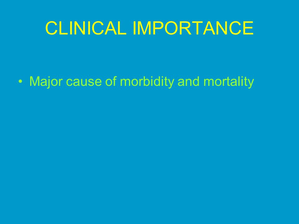 CLINICAL IMPORTANCE Major cause of morbidity and mortality