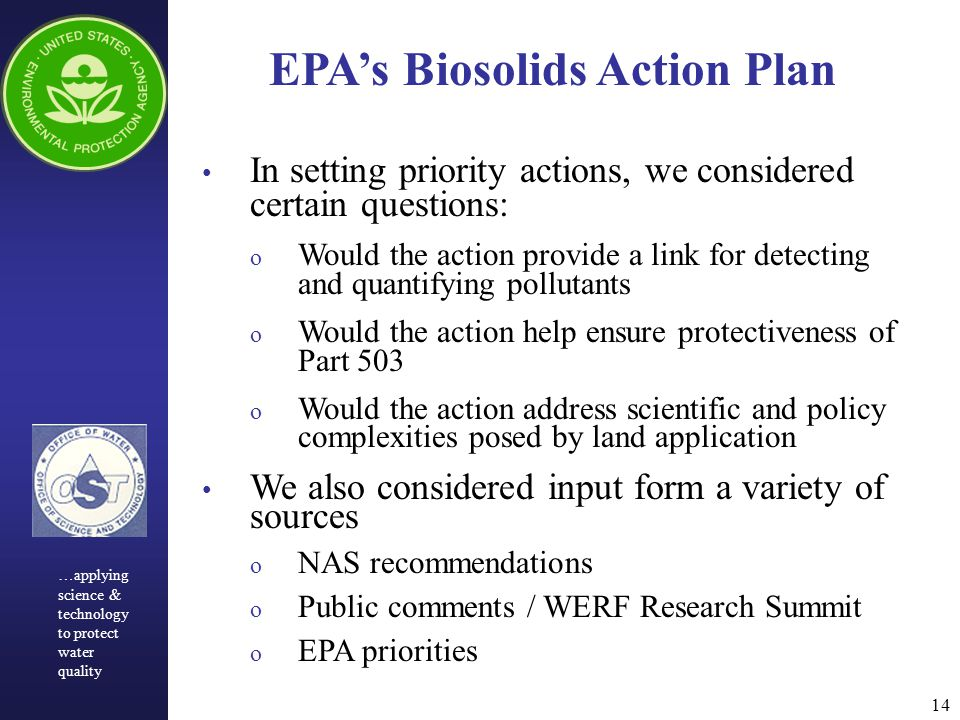 14 EPA's Biosolids Action Plan In setting priority actions, we considered certain questions: o Would the action provide a link for detecting and quantifying pollutants o Would the action help ensure protectiveness of Part 503 o Would the action address scientific and policy complexities posed by land application We also considered input form a variety of sources o NAS recommendations o Public comments / WERF Research Summit o EPA priorities …applying science & technology to protect water quality