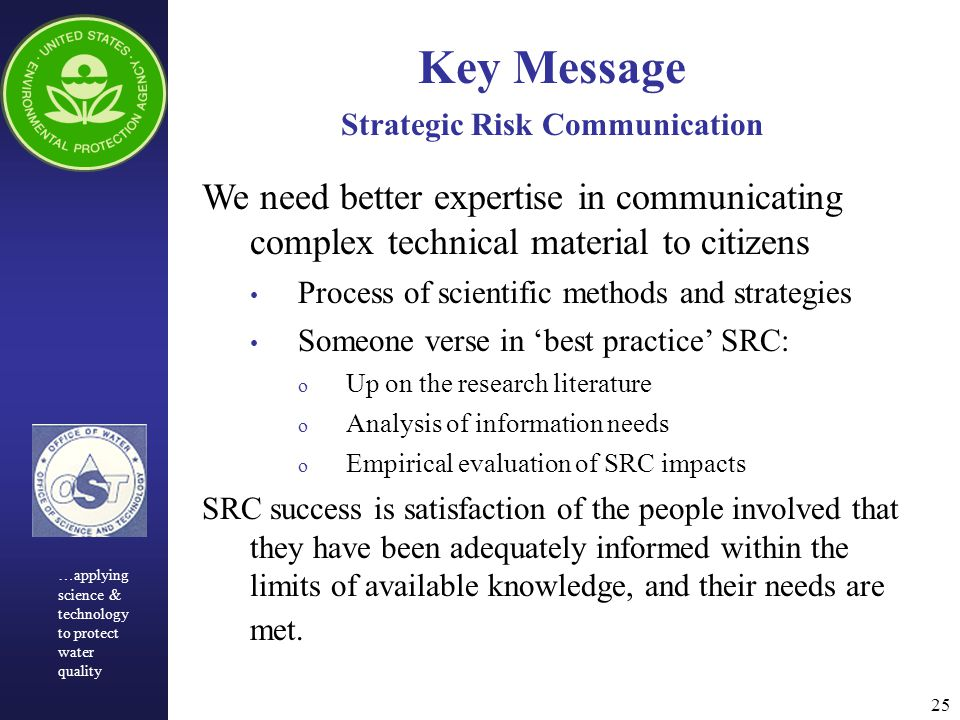 25 Key Message Strategic Risk Communication We need better expertise in communicating complex technical material to citizens Process of scientific methods and strategies Someone verse in 'best practice' SRC: o Up on the research literature o Analysis of information needs o Empirical evaluation of SRC impacts SRC success is satisfaction of the people involved that they have been adequately informed within the limits of available knowledge, and their needs are met.