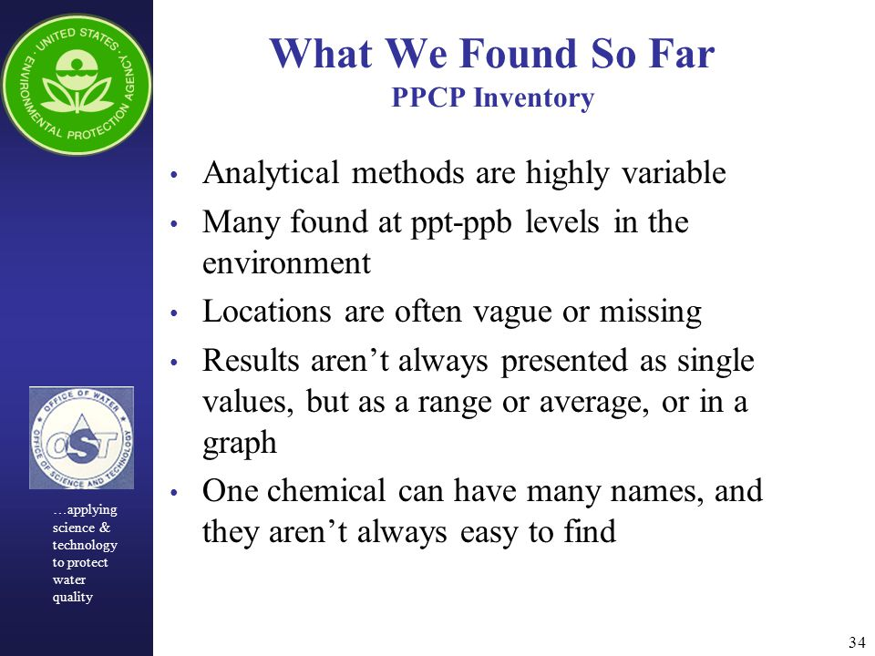 34 What We Found So Far PPCP Inventory Analytical methods are highly variable Many found at ppt-ppb levels in the environment Locations are often vague or missing Results aren't always presented as single values, but as a range or average, or in a graph One chemical can have many names, and they aren't always easy to find …applying science & technology to protect water quality