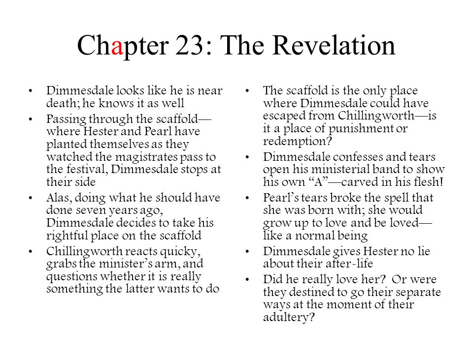 Chapter 24: Conclusion Lots of satire in this chapter There are many interpretations as to the death of the revered minister –Some believe that what was told to the reader actually happened –Others believed that the scarlet letter had been a form of poison given to Dimmesdale by Chillingworth –Yet others believed that the A grew out of Dimmesdale's heart and guilt –The ignorant ones claimed to never have seen the A at all, nor did they actually hear a confession; they agreed that the minister had claimed all those things to make a parable of his life.