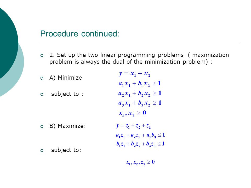Procedure continued:  2. Set up the two linear programming problems ( maximization problem is always the dual of the minimization problem) :  A) Min