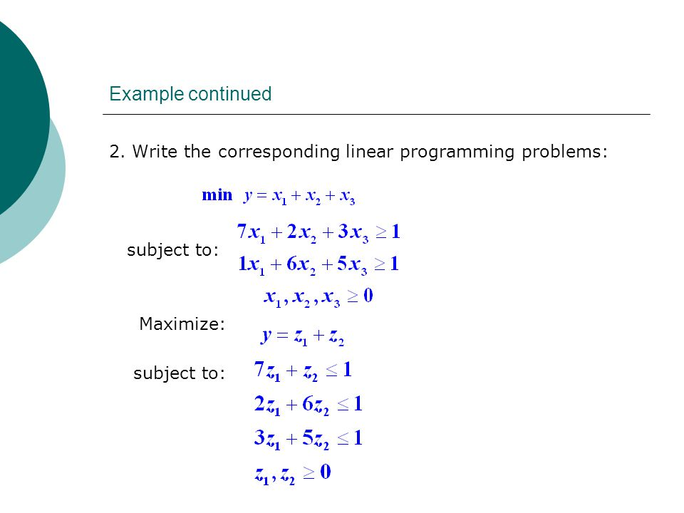 Example continued 2. Write the corresponding linear programming problems: subject to: Maximize: subject to: