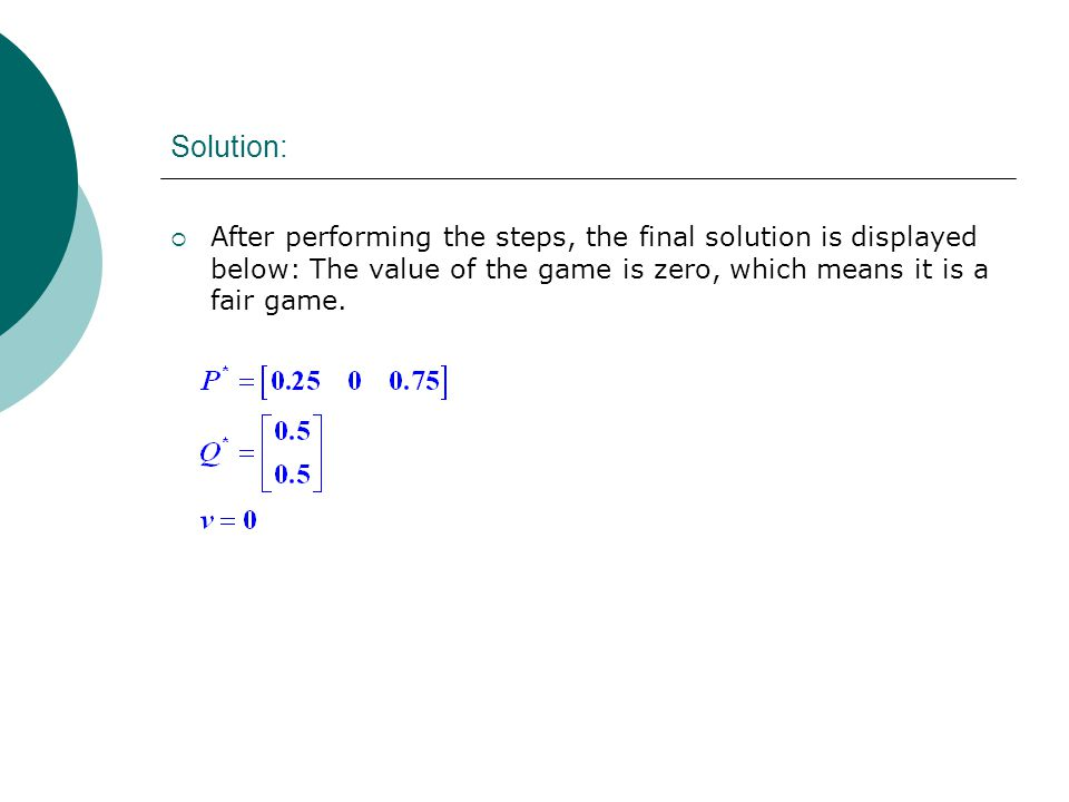 Solution:  After performing the steps, the final solution is displayed below: The value of the game is zero, which means it is a fair game.