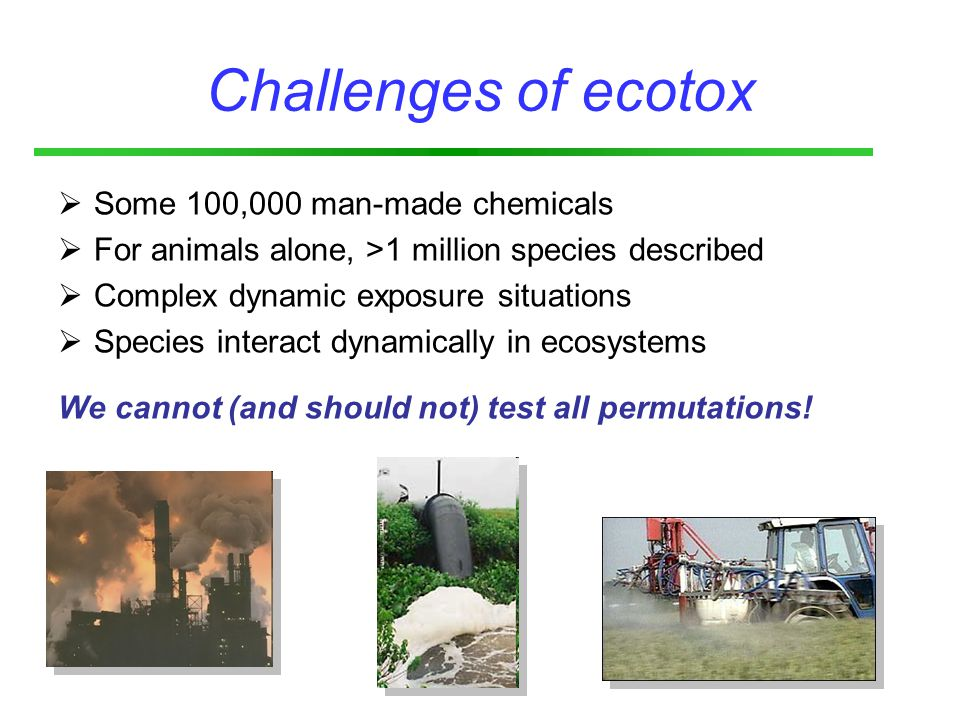 Challenges of ecotox  Some 100,000 man-made chemicals  For animals alone, >1 million species described  Complex dynamic exposure situations  Species interact dynamically in ecosystems We cannot (and should not) test all permutations!