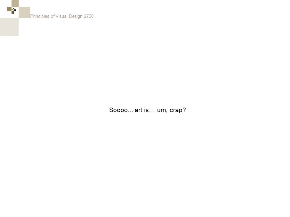 Principles of Visual Design 2720 Soooo... art is… um, crap