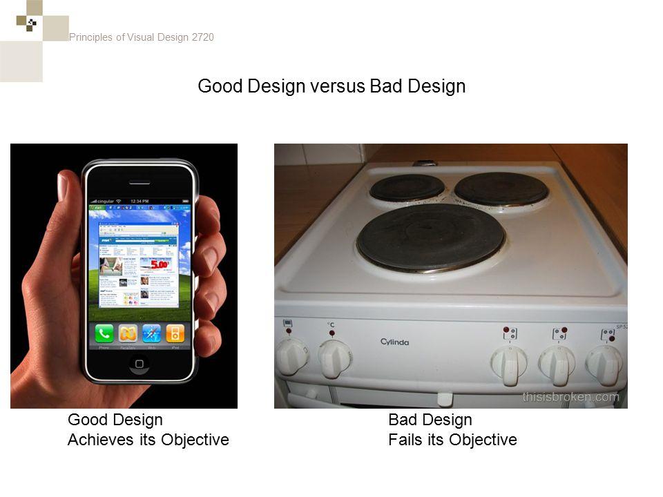 Principles of Visual Design 2720 Good Design versus Bad Design Good Design Achieves its Objective Bad Design Fails its Objective