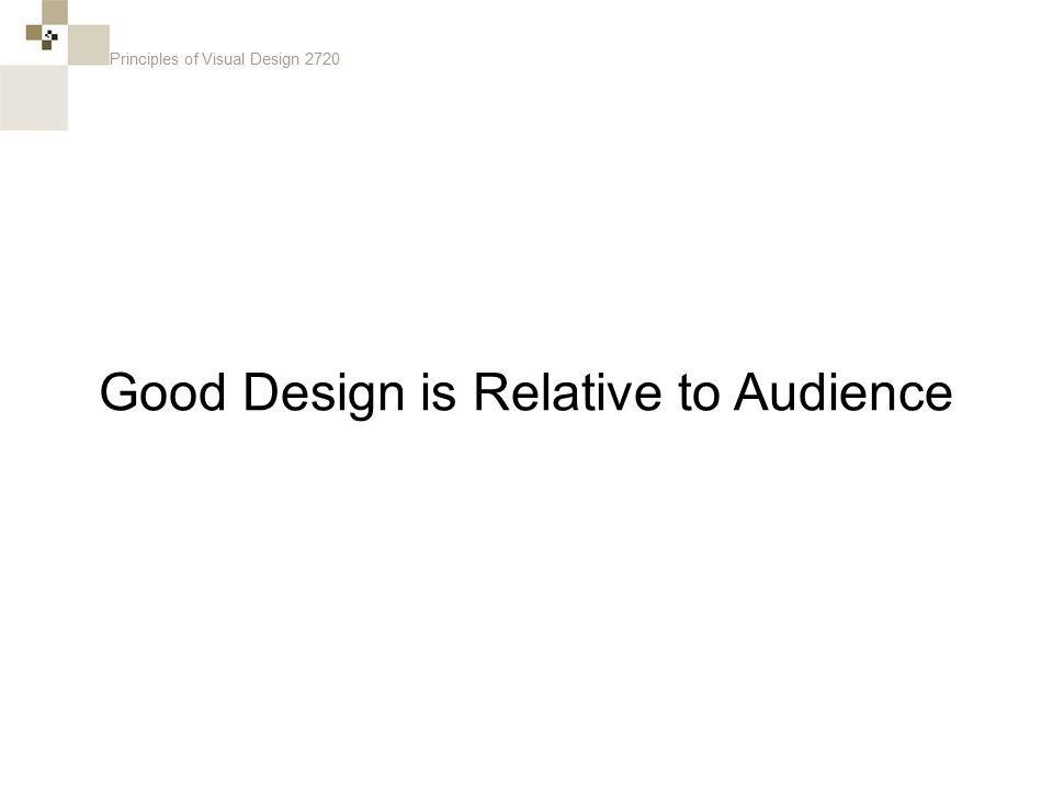 Principles of Visual Design 2720 Good Design is Relative to Audience