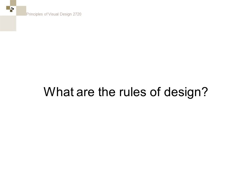Principles of Visual Design 2720 What are the rules of design?