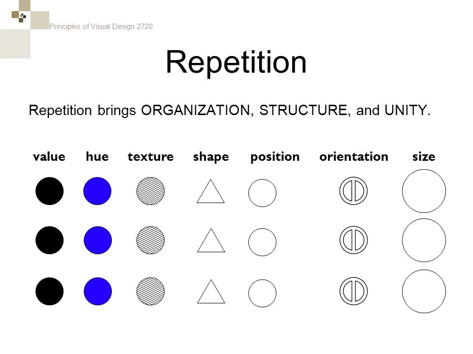 Principles of Visual Design 2720 Repetition Repetition brings ORGANIZATION, STRUCTURE, and UNITY. sizevaluehueorientationtextureshapeposition