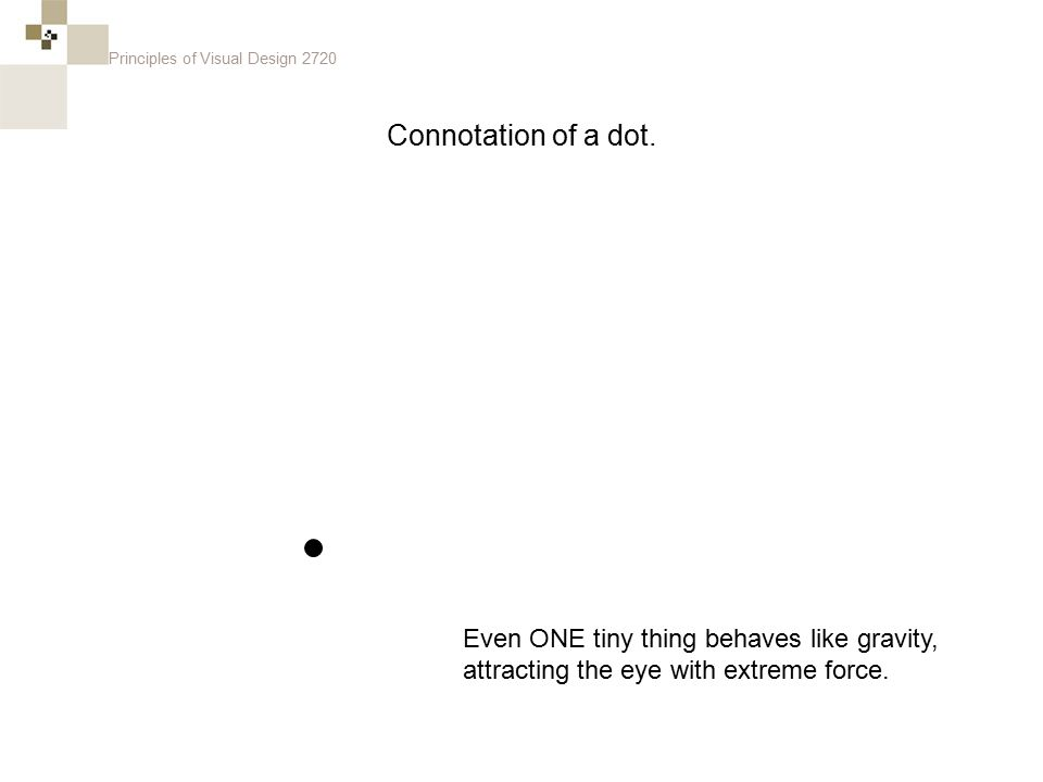 Principles of Visual Design 2720 Even ONE tiny thing behaves like gravity, attracting the eye with extreme force. Connotation of a dot.