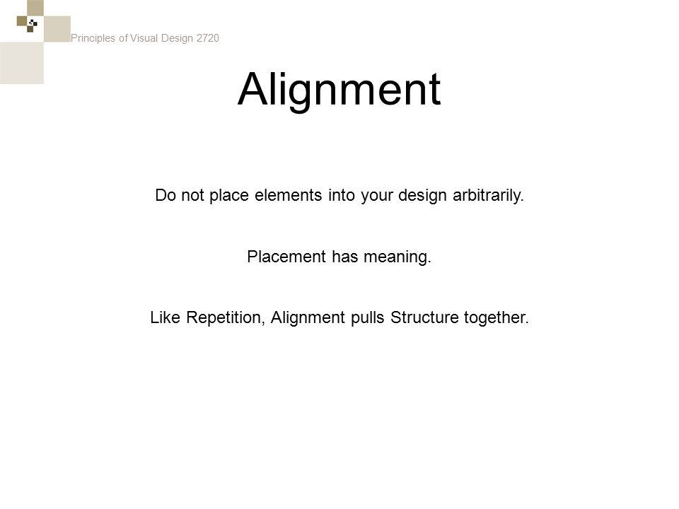 Principles of Visual Design 2720 Alignment Do not place elements into your design arbitrarily. Placement has meaning. Like Repetition, Alignment pulls