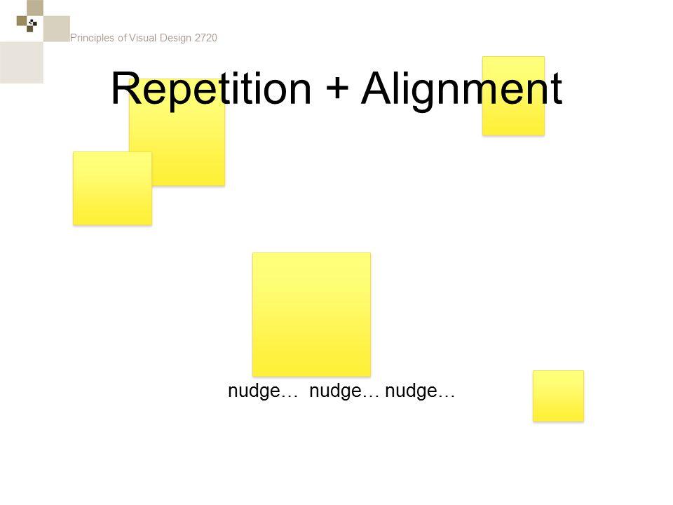 Principles of Visual Design 2720 nudge… nudge… nudge… Repetition + Alignment