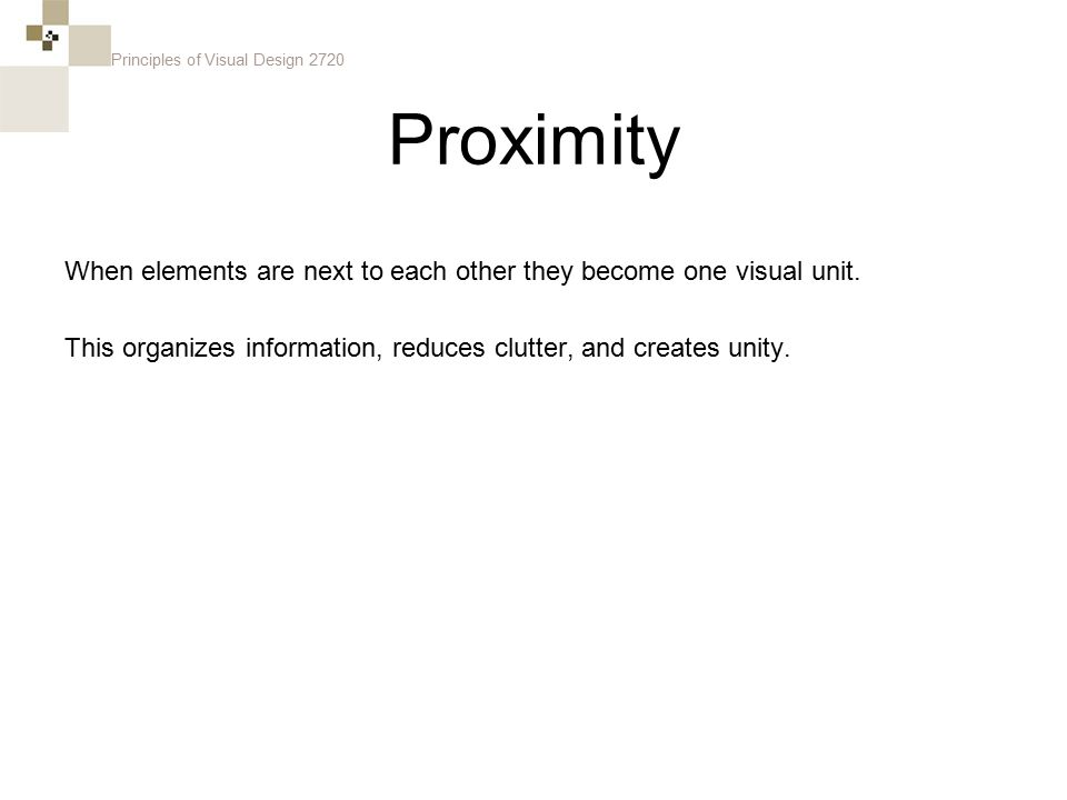 Principles of Visual Design 2720 When elements are next to each other they become one visual unit. This organizes information, reduces clutter, and cr