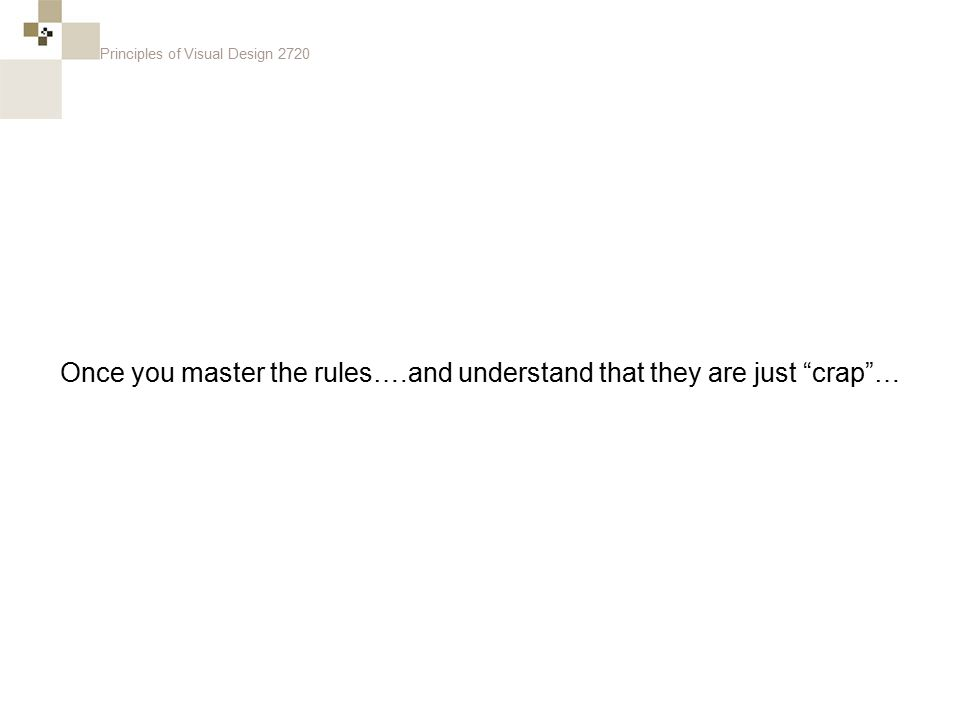 """Principles of Visual Design 2720 Once you master the rules….and understand that they are just """"crap""""…"""